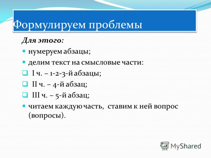 Формулируем проблемы Для этого: нумеруем абзацы; делим текст на смысловые части: I ч. – 1-2-3-й абзацы; II ч. – 4-й абзац; III ч. – 5-й абзац; читаем каждую часть, ставим к ней вопрос (вопросы).
