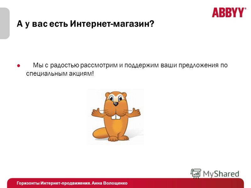 Горизонты Интернет-продвижения. Анна Волощенко А у вас есть Интернет-магазин? Мы с радостью рассмотрим и поддержим ваши предложения по специальным акциям!