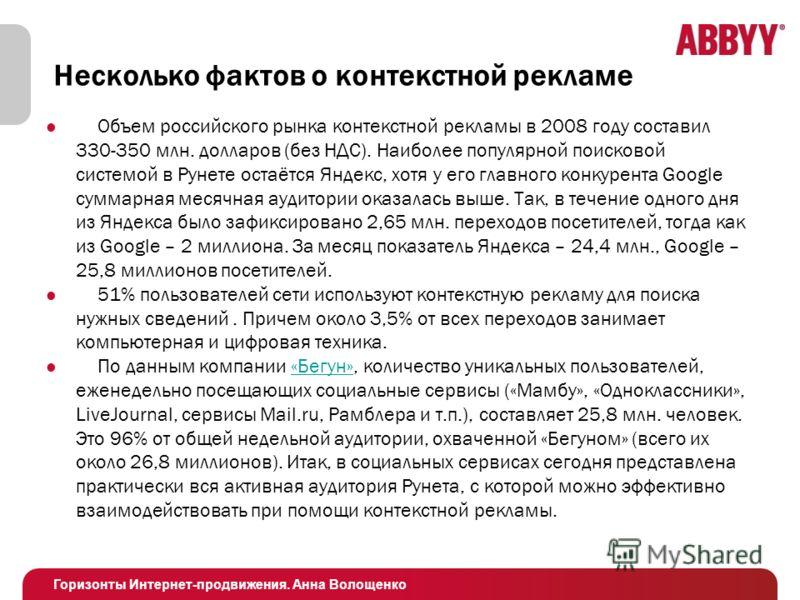Горизонты Интернет-продвижения. Анна Волощенко Несколько фактов о контекстной рекламе Объем российского рынка контекстной рекламы в 2008 году составил 330-350 млн. долларов (без НДС). Наиболее популярной поисковой системой в Рунете остаётся Яндекс, х