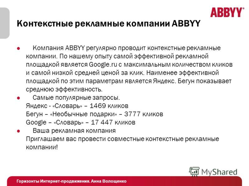 Горизонты Интернет-продвижения. Анна Волощенко Контекстные рекламные компании ABBYY Компания ABBYY регулярно проводит контекстные рекламные компании. По нашему опыту самой эффективной рекламной площадкой является Google.ru с максимальным количеством