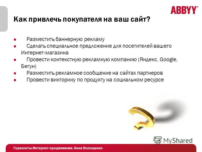 Горизонты Интернет-продвижения. Анна Волощенко Как привлечь покупателя на ваш сайт? Разместить баннерную рекламу Сделать специальное предложение для посетителей вашего Интернет-магазина Провести контекстную рекламную компанию (Яндекс, Google, Бегун)