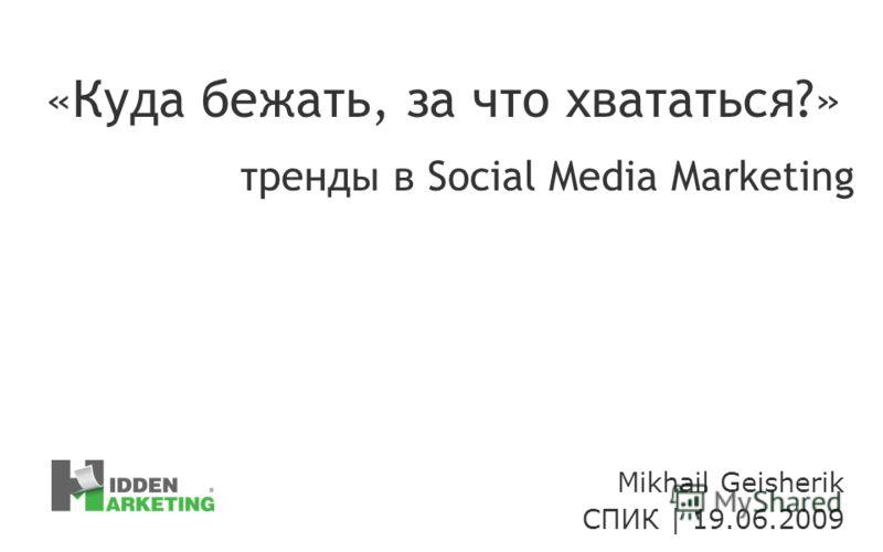 Mikhail Geisherik СПИК | 19.06.2009 «Куда бежать, за что хвататься?» тренды в Social Media Marketing