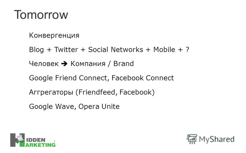 Tomorrow Конвергенция Blog + Twitter + Social Networks + Mobile + ? Человек Компания / Brand Google Friend Connect, Facebook Connect Аггрегаторы (Friendfeed, Facebook) Google Wave, Opera Unite