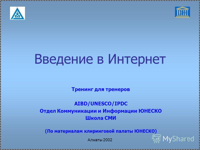 Алматы 20021 Введение в Интернет Тренинг для тренеров AIBD/UNESCO/IPDC Отдел Коммуникации и Информации ЮНЕСКО Школа СМИ (По материалам клиринговой палаты ЮНЕСКО)