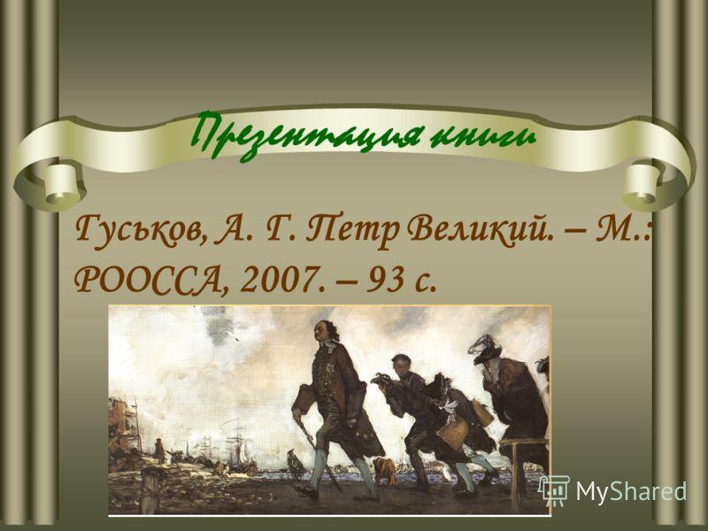 Презентация книги Гуськов, А. Г. Петр Великий. – М.: РООССА, 2007. – 93 с.
