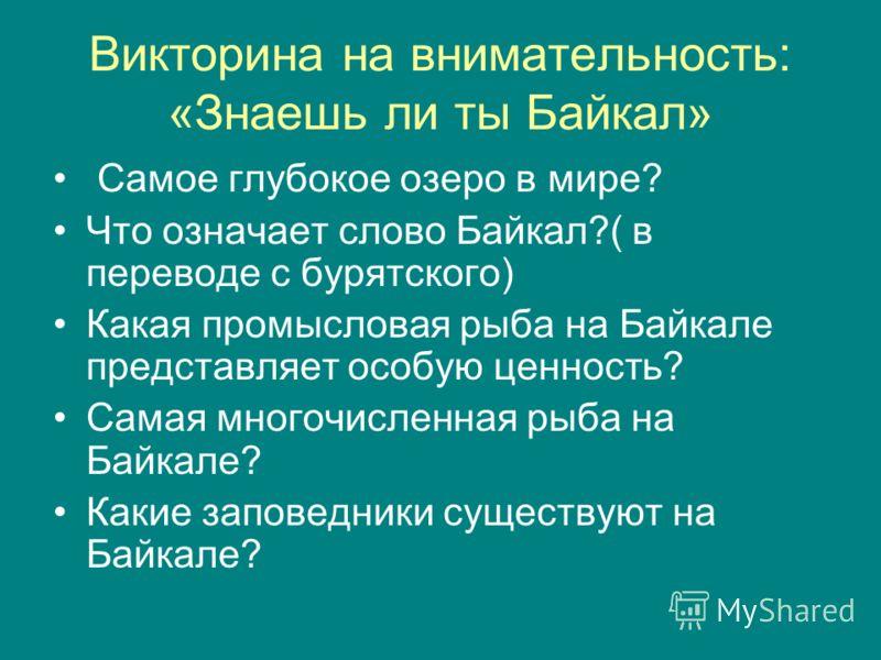 Викторина на внимательность: «Знаешь ли ты Байкал» Самое глубокое озеро в мире? Что означает слово Байкал?( в переводе с бурятского) Какая промысловая рыба на Байкале представляет особую ценность? Самая многочисленная рыба на Байкале? Какие заповедни