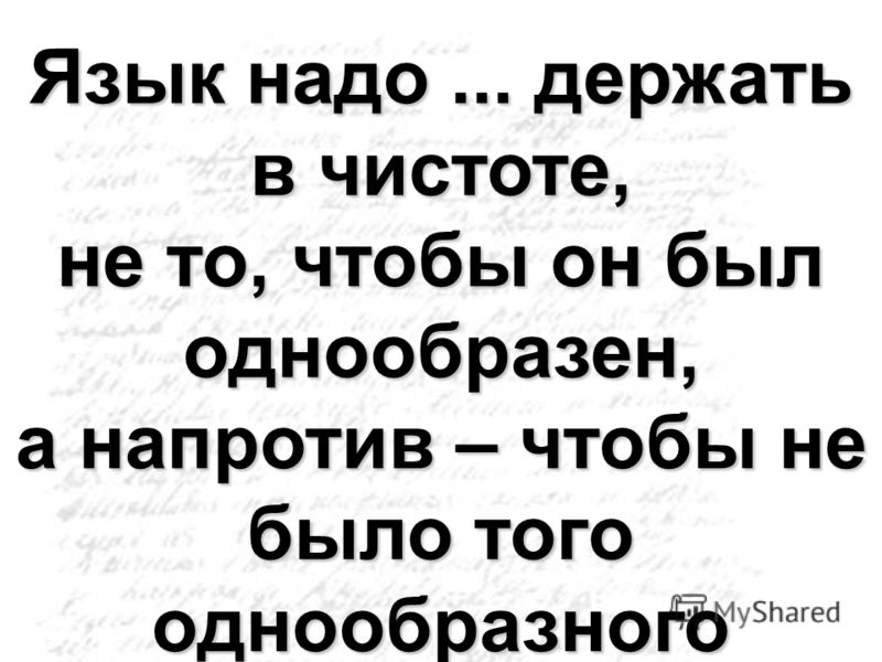 Язык надо... держать в чистоте, не то, чтобы он был однообразен, а напротив – чтобы не было того однообразного литературного языка, всегда прикрывающего пустоту...