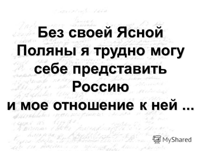 Без своей Ясной Поляны я трудно могу себе представить Россию и мое отношение к ней...