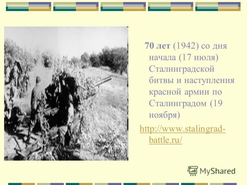 70 лет (1942) со дня начала (17 июля) Сталинградской битвы и наступления красной армии по Сталинградом (19 ноября) http://www.stalingrad- battle.ru/
