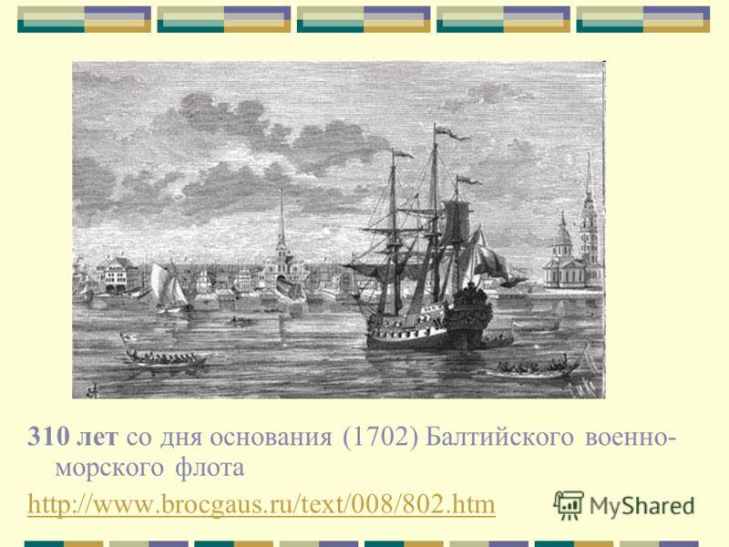 310 лет со дня основания (1702) Балтийского военно- морского флота http://www.brocgaus.ru/text/008/802.htm