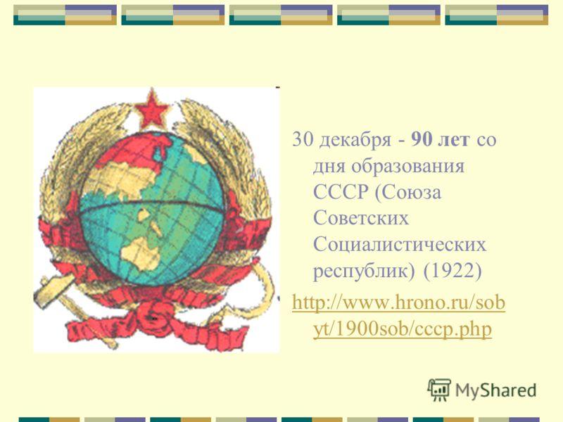30 декабря - 90 лет со дня образования СССР (Союза Советских Социалистических республик) (1922) http://www.hrono.ru/sob yt/1900sob/cccp.php