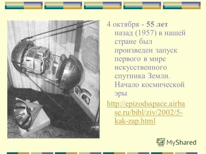 4 октября - 55 лет назад (1957) в нашей стране был произведен запуск первого в мире искусственного спутника Земли. Начало космической эры http://epizodsspace.airba se.ru/bibl/ziv/2002/5- kak-zap.html