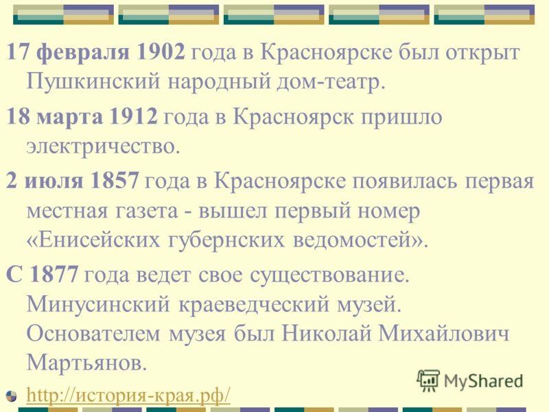 17 февраля 1902 года в Красноярске был открыт Пушкинский народный дом-театр. 18 марта 1912 года в Красноярск пришло электричество. 2 июля 1857 года в Красноярске появилась первая местная газета - вышел первый номер «Енисейских губернских ведомостей».