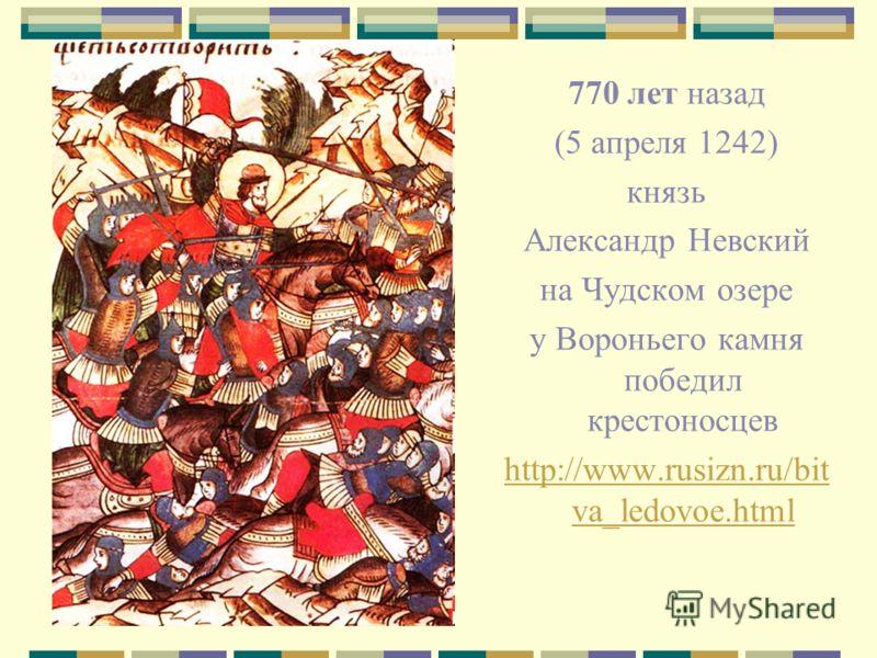770 лет назад (5 апреля 1242) князь Александр Невский на Чудском озере у Вороньего камня победил крестоносцев http://www.rusizn.ru/bit va_ledovoe.html
