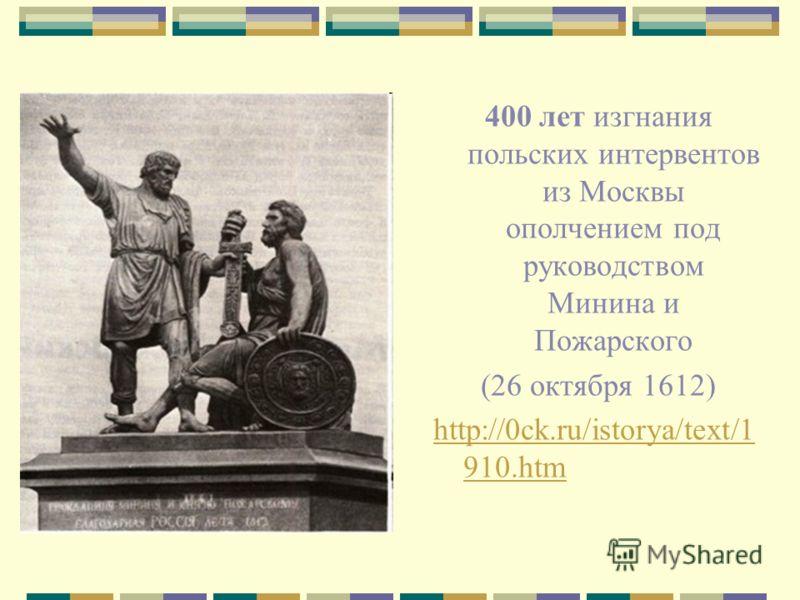 400 лет изгнания польских интервентов из Москвы ополчением под руководством Минина и Пожарского (26 октября 1612) http://0ck.ru/istorya/text/1 910.htm