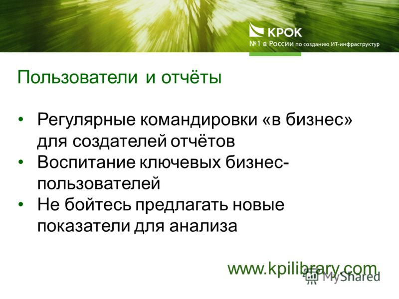 Регулярные командировки «в бизнес» для создателей отчётов Воспитание ключевых бизнес- пользователей Не бойтесь предлагать новые показатели для анализа www.kpilibrary.com Пользователи и отчёты