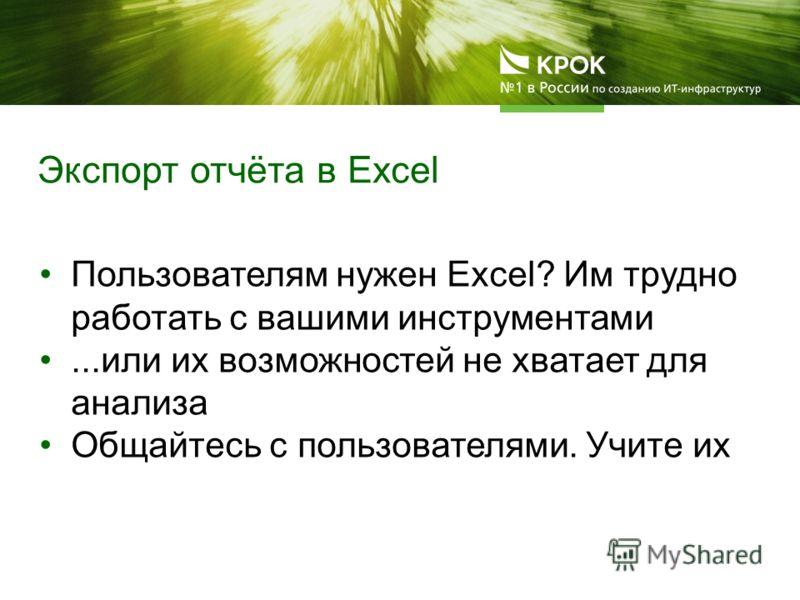Пользователям нужен Excel? Им трудно работать с вашими инструментами...или их возможностей не хватает для анализа Общайтесь с пользователями. Учите их Экспорт отчёта в Excel