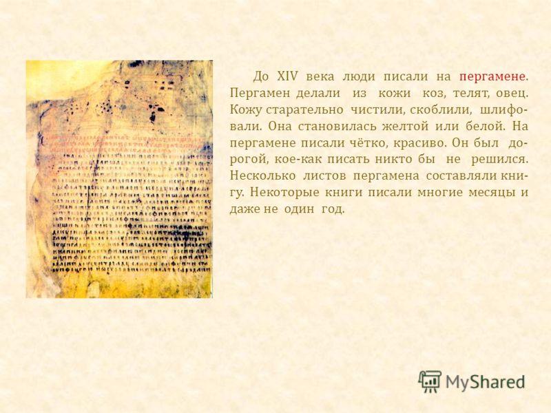 До XIV века люди писали на пергамене. Пергамен делали из кожи коз, телят, овец. Кожу старательно чистили, скоблили, шлифо- вали. Она становилась желтой или белой. На пергамене писали чётко, красиво. Он был до- рогой, кое-как писать никто бы не решилс
