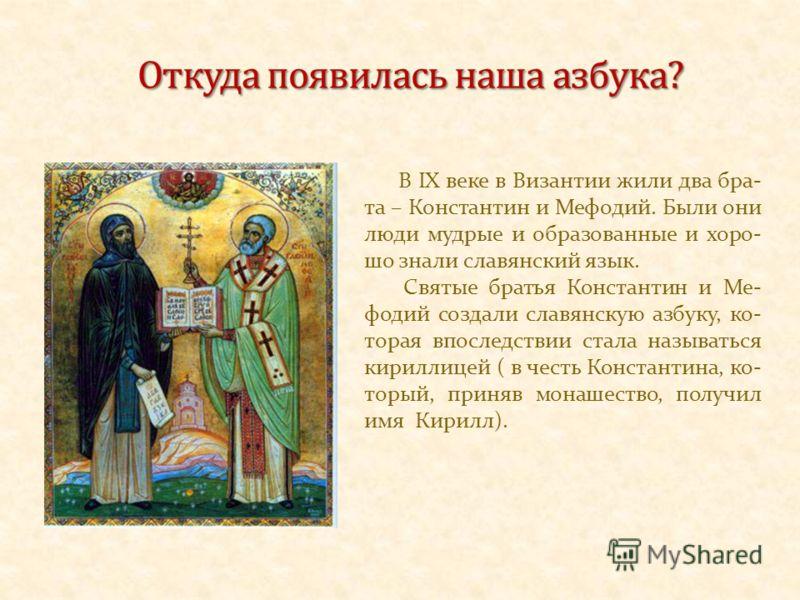 В IX веке в Византии жили два бра- та – Константин и Мефодий. Были они люди мудрые и образованные и хоро- шо знали славянский язык. Святые братья Константин и Ме- фодий создали славянскую азбуку, ко- торая впоследствии стала называться кириллицей ( в