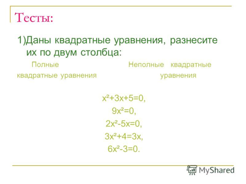 Тесты: 1)Даны квадратные уравнения, разнесите их по двум столбца: Полные Неполные квадратные квадратные уравнения уравнения х²+3х+5=0, 9х²=0, 2х²-5х=0, 3х²+4=3х, 6х²-3=0.