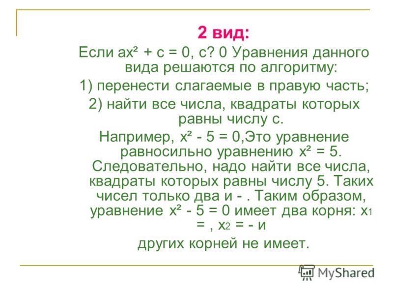 2 вид: Если ах² + с = 0, с? 0 Уравнения данного вида решаются по алгоритму: 1) перенести слагаемые в правую часть; 2) найти все числа, квадраты которых равны числу с. Например, х² - 5 = 0,Это уравнение равносильно уравнению х² = 5. Следовательно, над