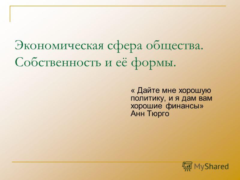 Экономическая сфера общества. Собственность и её формы. « Дайте мне хорошую политику, и я дам вам хорошие финансы» Анн Тюрго