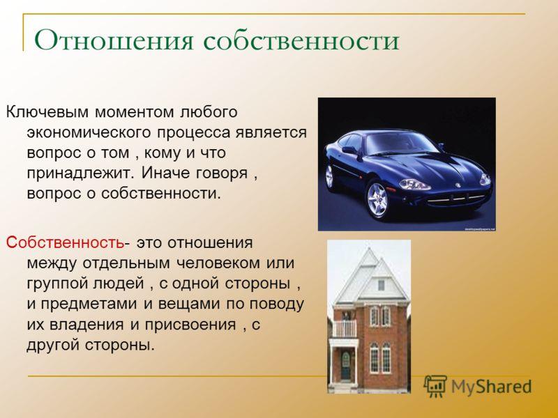 Отношения собственности Ключевым моментом любого экономического процесса является вопрос о том, кому и что принадлежит. Иначе говоря, вопрос о собственности. Собственность- это отношения между отдельным человеком или группой людей, с одной стороны, и