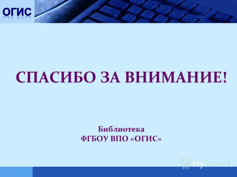 LOGO СПАСИБО ЗА ВНИМАНИЕ! Библиотека ФГБОУ ВПО «ОГИС»