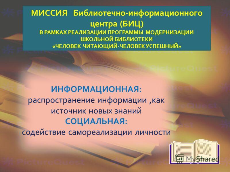 МИССИЯ Библиотечно - информационного центра ( БИЦ ) В РАМКАХ РЕАЛИЗАЦИИ ПРОГРАММЫ МОДЕРНИЗАЦИИ ШКОЛЬНОЙ БИБЛИОТЕКИ « ЧЕЛОВЕК ЧИТАЮЩИЙ - ЧЕЛОВЕК УСПЕШНЫЙ »