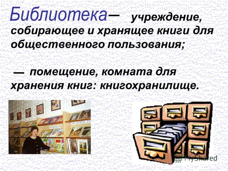 учреждение, собирающее и хранящее книги для общественного пользования; помещение, комната для хранения книг: книгохранилище.