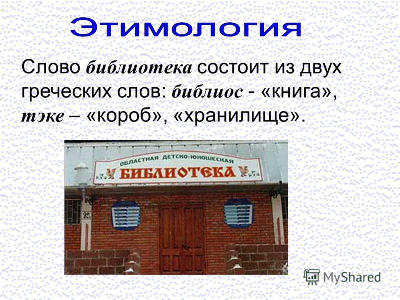 Слово библиотека состоит из двух греческих слов: библиос - «книга», тэке – «короб», «хранилище».