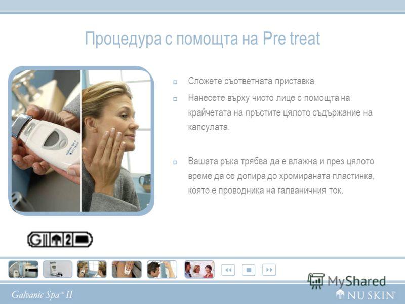 Процедура с помощта на Pre treat Сложете съответната приставка Нанесете върху чисто лице с помощта на крайчетата на пръстите цялото съдържание на капсулата. Вашата ръка трябва да е влажна и през цялото време да се допира до хромираната пластинка, коя