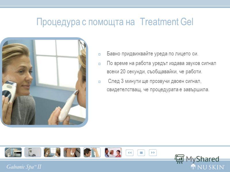 Процедура с помощта на Treatment Gel Бавно придвижвайте уреда по лицето си. По време на работа уредът издава звуков сигнал всеки 20 секунди, съобщавайки, че работи. След 3 минути ще прозвучи двоен сигнал, свидетелстващ, че процедурата е завършила.