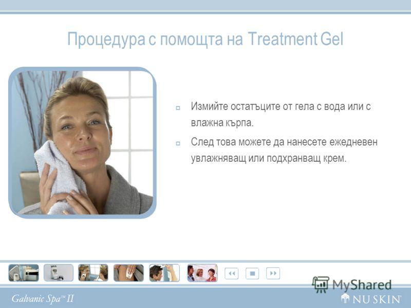 Процедура с помощта на Treatment Gel Измийте остатъците от гела с вода или с влажна кърпа. След това можете да нанесете ежедневен увлажняващ или подхранващ крем.