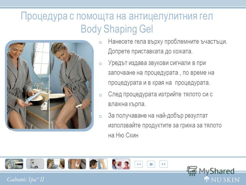 Процедура с помощта на антицелулитния гел Body Shaping Gel Нанесете гела върху проблемните ъчастъци. Допрете приставката до кожата. Уредът издава звукови сигнали в при започване на процедурата, по време на процедурата и в края на процедурата. След пр