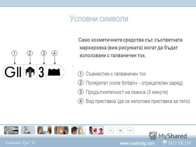 Условни символи Само козметичните средства със съответната маркировка (виж рисунката) могат да бъдат използвани с галваничен ток.. Съвместим с галваничен ток Поляритет («one fontain» - отрицателен заряд) Продължителност на сеанса (3 минути) Вид прист