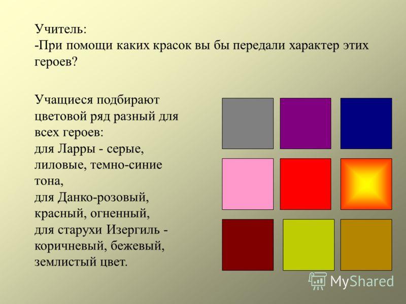 Учащиеся подбирают цветовой ряд разный для всех героев: для Ларры - серые, лиловые, темно-синие тона, для Данко-розовый, красный, огненный, для старухи Изергиль - коричневый, бежевый, землистый цвет. Учитель: -При помощи каких красок вы бы передали х
