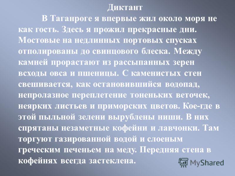 Диктант В Таганроге я впервые жил около моря не как гость. Здесь я прожил прекрасные дни. Мостовые на недлинных портовых спусках отполированы до свинцового блеска. Между камней прорастают из рассыпанных зерен всходы овса и пшеницы. С каменистых стен