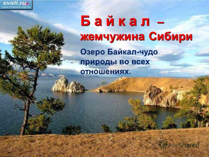 Б а й к а л – жемчужина Сибири Озеро Байкал-чудо природы во всех отношениях.