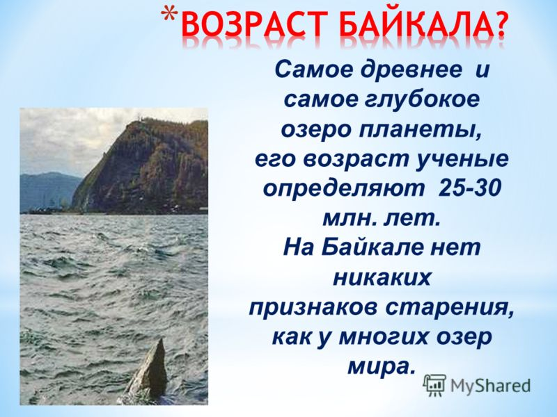 Самое древнее и самое глубокое озеро планеты, его возраст ученые определяют 25-30 млн. лет. На Байкале нет никаких признаков старения, как у многих озер мира.