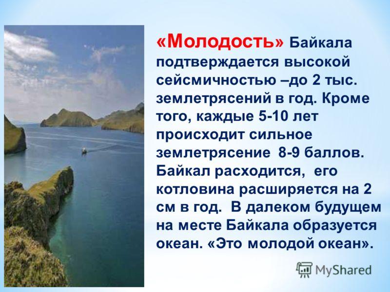 «Молодость » Байкала подтверждается высокой сейсмичностью –до 2 тыс. землетрясений в год. Кроме того, каждые 5-10 лет происходит сильное землетрясение 8-9 баллов. Байкал расходится, его котловина расширяется на 2 см в год. В далеком будущем на месте