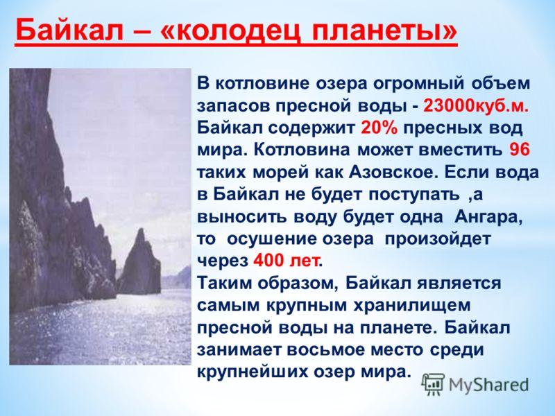 Байкал – «колодец планеты» В котловине озера огромный объем запасов пресной воды - 23000куб.м. Байкал содержит 20% пресных вод мира. Котловина может вместить 96 таких морей как Азовское. Если вода в Байкал не будет поступать,а выносить воду будет одн