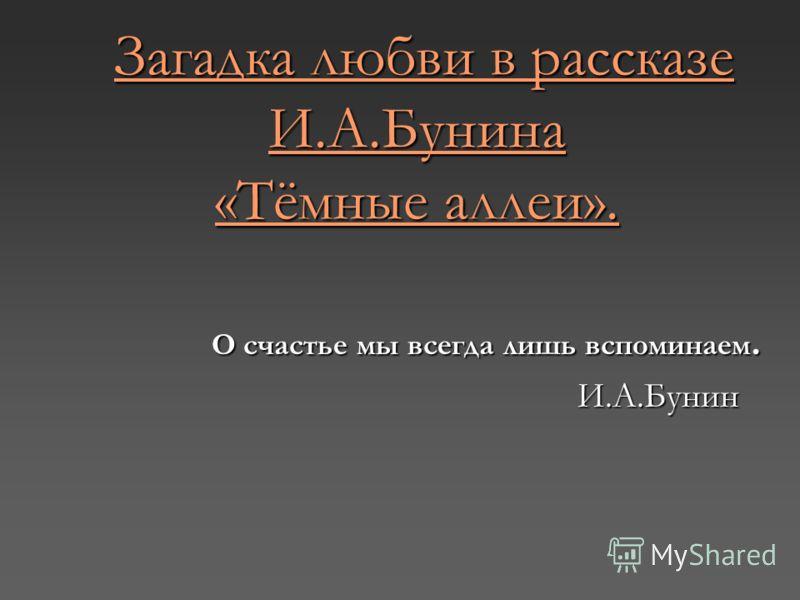 Загадка любви в рассказе И.А.Бунина «Тёмные аллеи». Загадка любви в рассказе И.А.Бунина «Тёмные аллеи». О счастье мы всегда лишь вспоминаем. И.А.Бунин