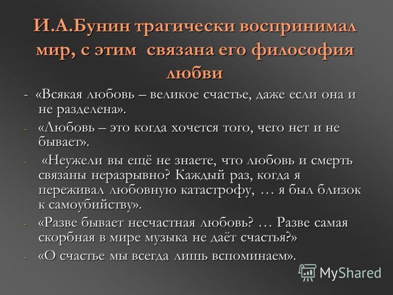И.А.Бунин трагически воспринимал мир, с этим связана его философия любви - «Всякая любовь – великое счастье, даже если она и не разделена». - «Любовь – это когда хочется того, чего нет и не бывает». - «Неужели вы ещё не знаете, что любовь и смерть св
