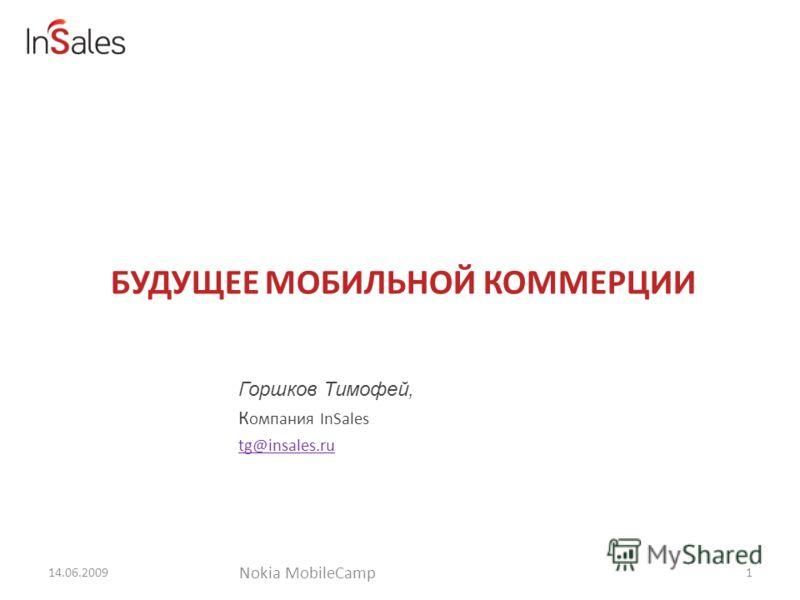 БУДУЩЕЕ МОБИЛЬНОЙ КОММЕРЦИИ 14.06.2009 Горшков Тимофей, К омпания InSales tg@insales.ru 1 Nokia MobileCamp