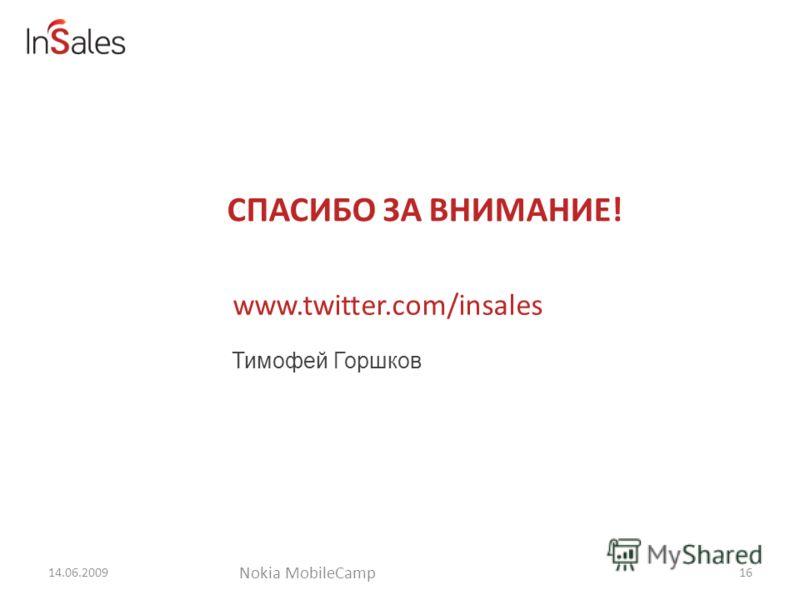 СПАСИБО ЗА ВНИМАНИЕ! 14.06.2009 Тимофей Горшков 16 Nokia MobileCamp www.twitter.com/insales