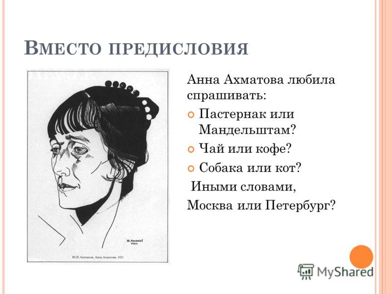 В МЕСТО ПРЕДИСЛОВИЯ Анна Ахматова любила спрашивать: Пастернак или Мандельштам? Чай или кофе? Собака или кот? Иными словами, Москва или Петербург?