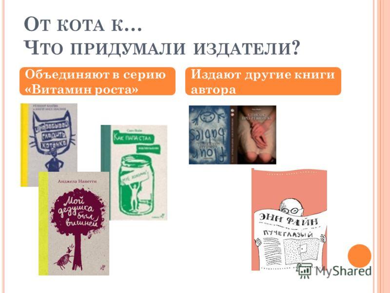 О Т КОТА К … Ч ТО ПРИДУМАЛИ ИЗДАТЕЛИ ? Объединяют в серию «Витамин роста» Издают другие книги автора
