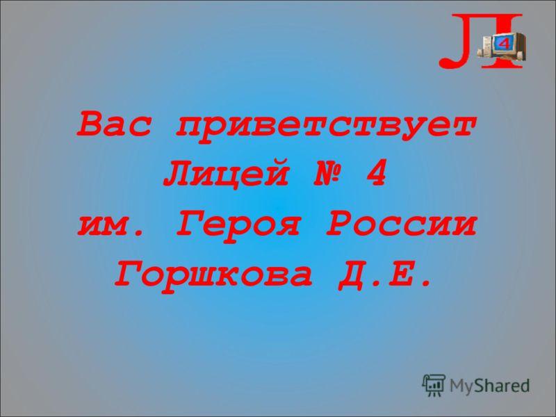 Вас приветствует Лицей 4 им. Героя России Горшкова Д.Е.