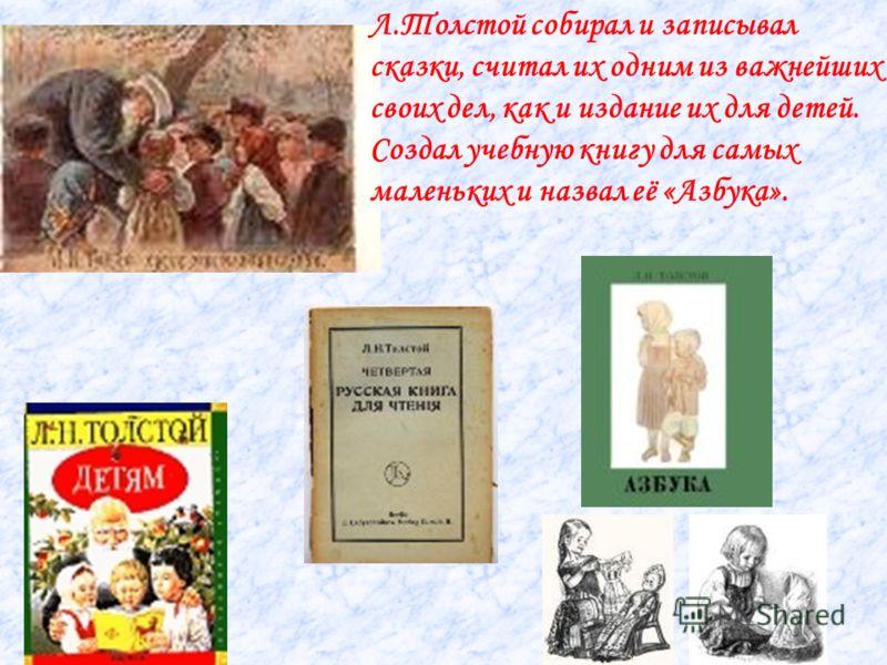 Л.Толстой собирал и записывал сказки, считал их одним из важнейших своих дел, как и издание их для детей. Создал учебную книгу для самых маленьких и назвал её «Азбука».